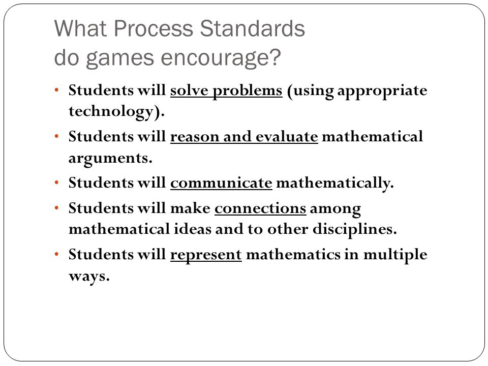 What Process Standards do games encourage? Students will solve problems (using appropriate technology). Students will reason and evaluate mathematical