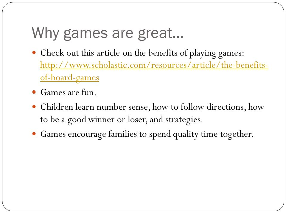 Why games are great… Check out this article on the benefits of playing games: http://www.scholastic.com/resources/article/the-benefits- of-board-games