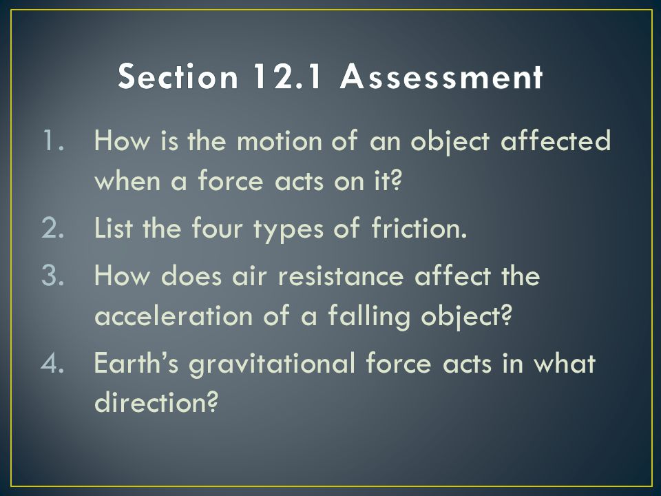 1.How is the motion of an object affected when a force acts on it? 2.List the four types of friction. 3.How does air resistance affect the acceleratio