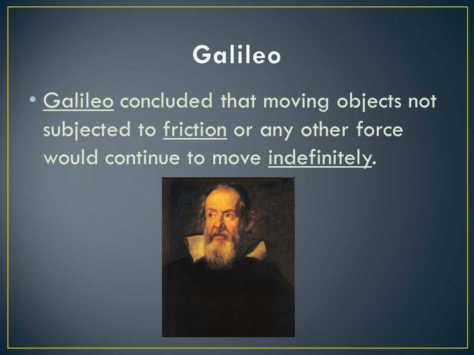 Galileo concluded that moving objects not subjected to friction or any other force would continue to move indefinitely.