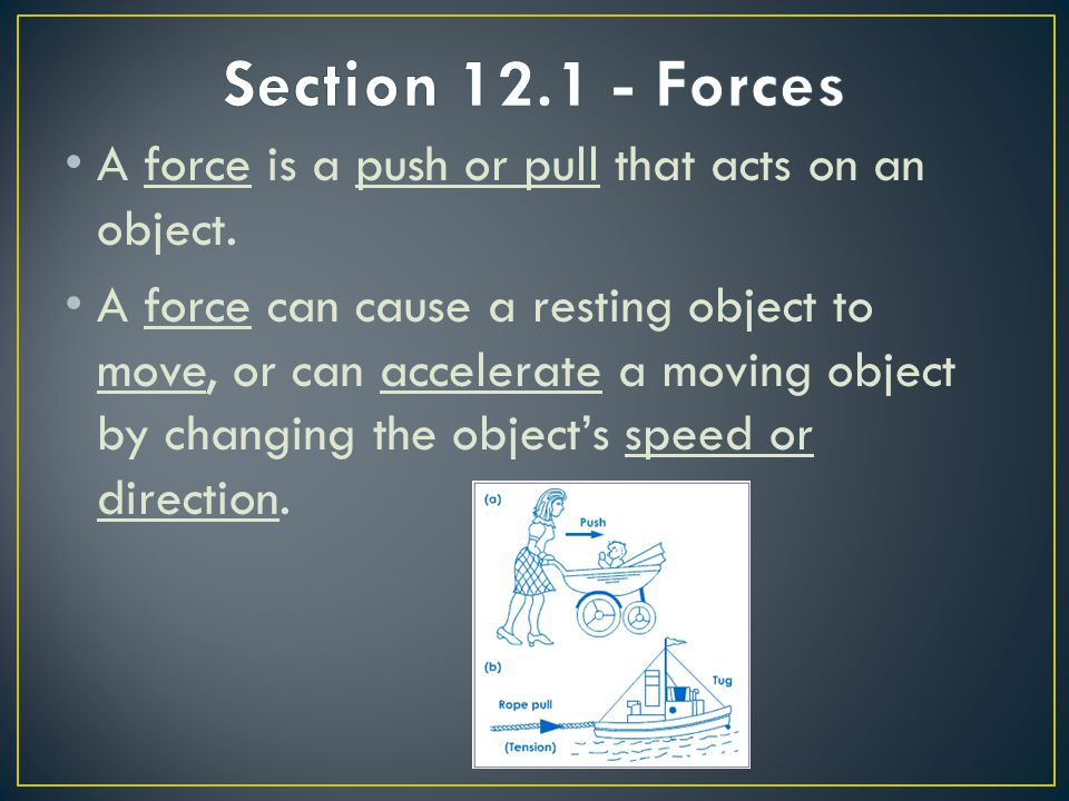 A force is a push or pull that acts on an object. A force can cause a resting object to move, or can accelerate a moving object by changing the object