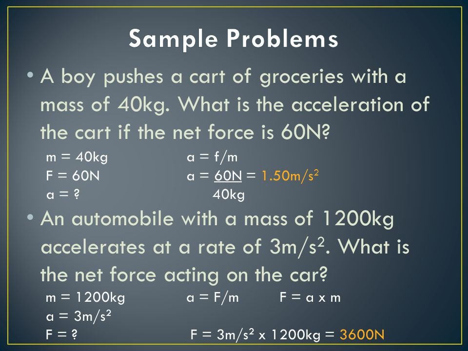 A boy pushes a cart of groceries with a mass of 40kg. What is the acceleration of the cart if the net force is 60N? An automobile with a mass of 1200k