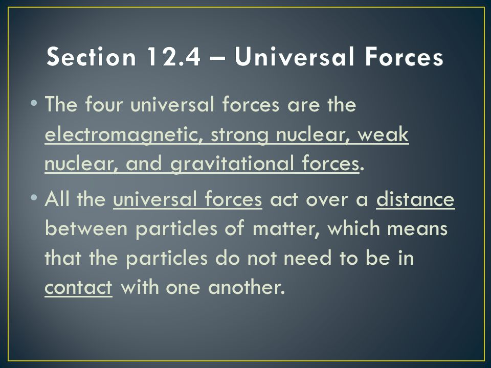 The four universal forces are the electromagnetic, strong nuclear, weak nuclear, and gravitational forces. All the universal forces act over a distanc