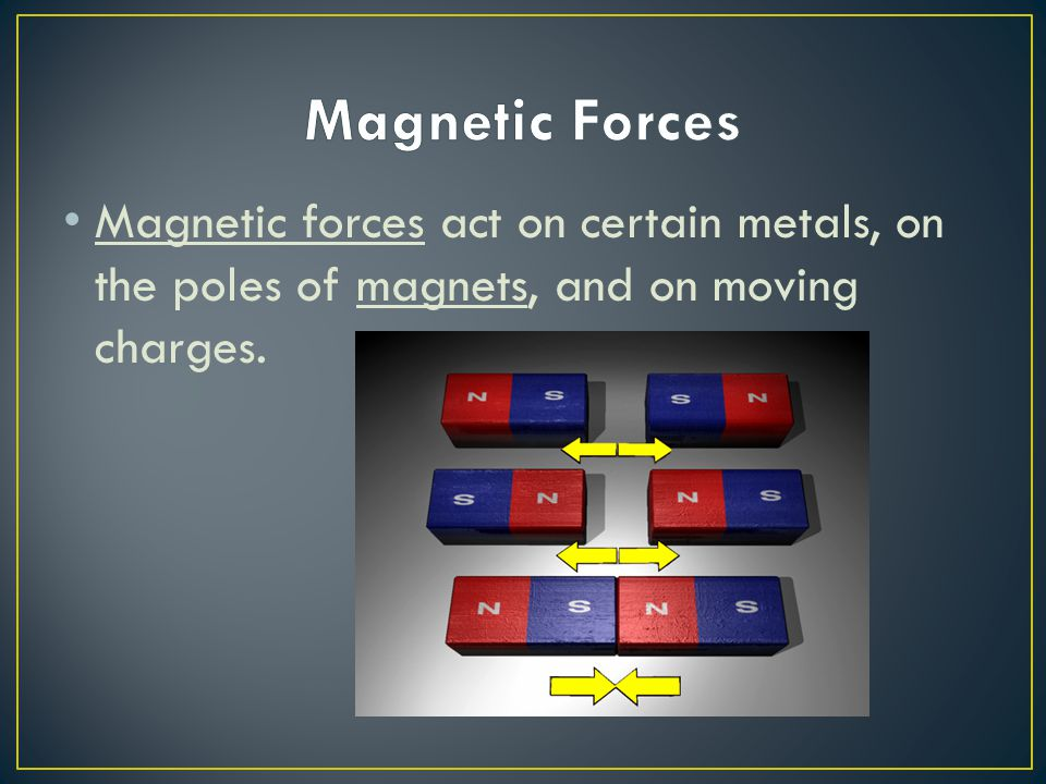Magnetic forces act on certain metals, on the poles of magnets, and on moving charges.