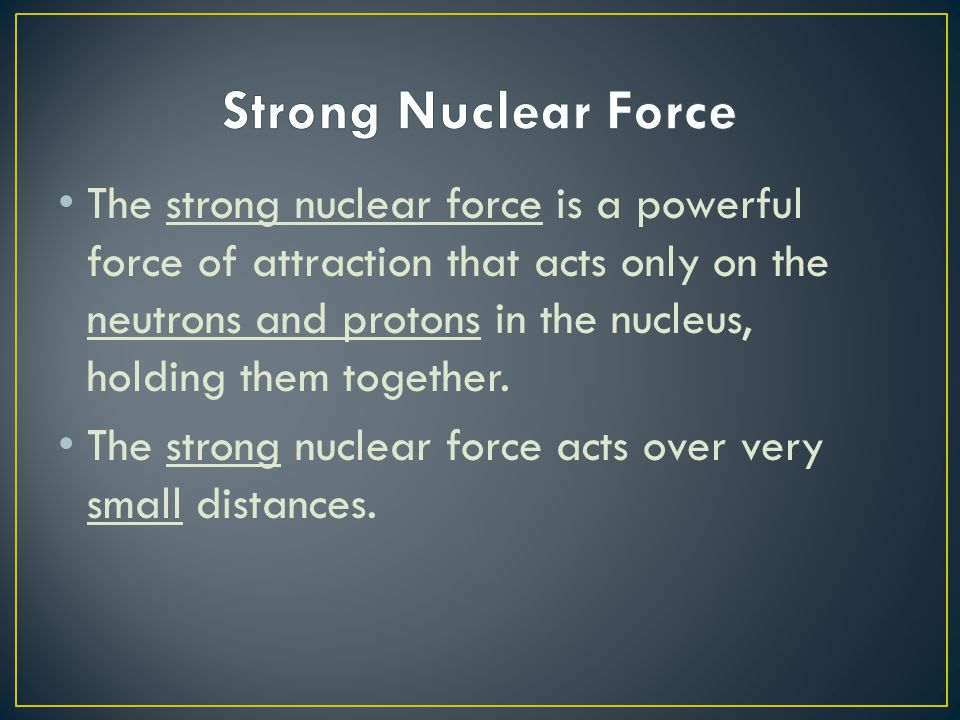 The strong nuclear force is a powerful force of attraction that acts only on the neutrons and protons in the nucleus, holding them together. The stron