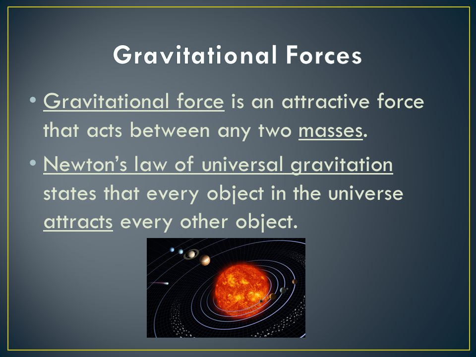 Gravitational force is an attractive force that acts between any two masses. Newton's law of universal gravitation states that every object in the uni