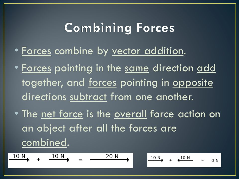 Forces combine by vector addition. Forces pointing in the same direction add together, and forces pointing in opposite directions subtract from one an