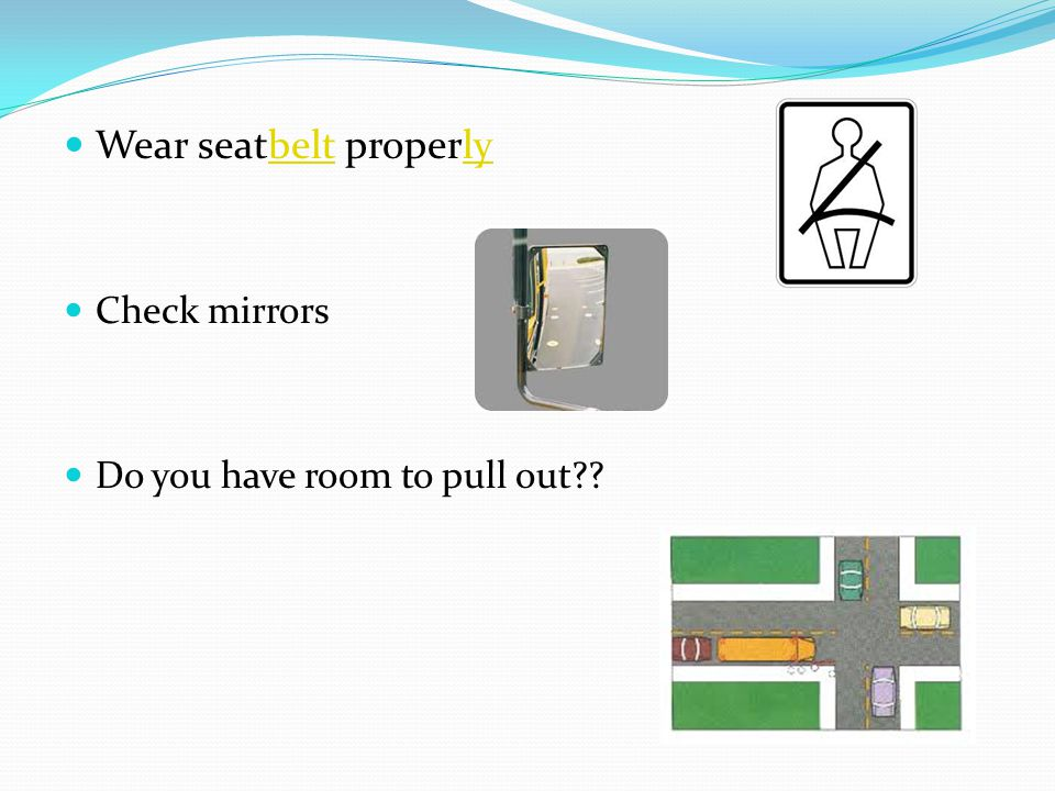 Wear seatbelt properlybeltly Check mirrors Do you have room to pull out??