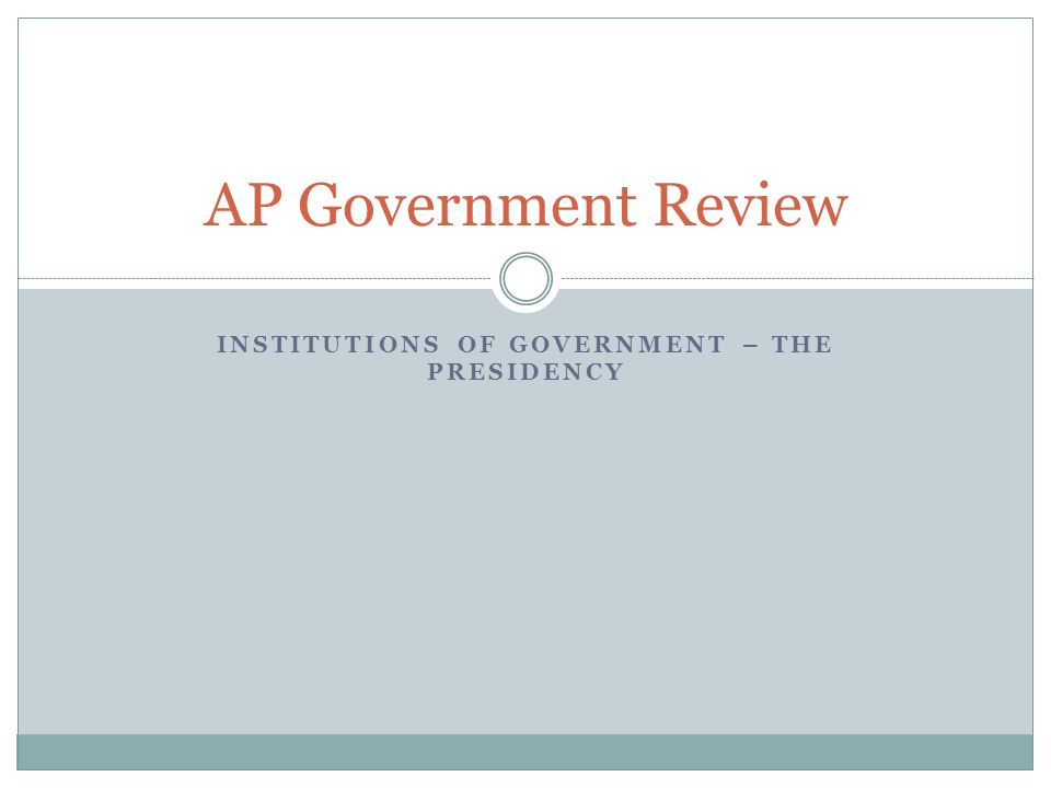 INSTITUTIONS OF GOVERNMENT – THE PRESIDENCY AP Government Review