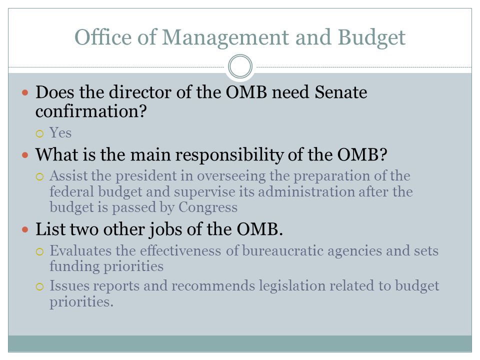 Office of Management and Budget Does the director of the OMB need Senate confirmation?  Yes What is the main responsibility of the OMB?  Assist the