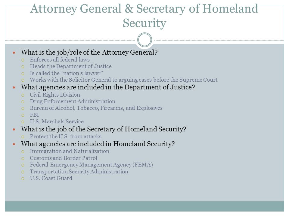 Attorney General & Secretary of Homeland Security What is the job/role of the Attorney General?  Enforces all federal laws  Heads the Department of