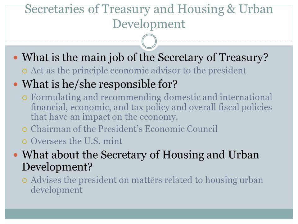 Secretaries of Treasury and Housing & Urban Development What is the main job of the Secretary of Treasury?  Act as the principle economic advisor to