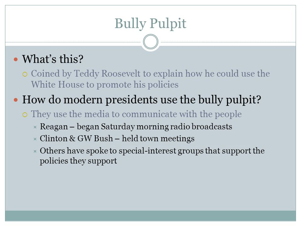 Bully Pulpit What's this?  Coined by Teddy Roosevelt to explain how he could use the White House to promote his policies How do modern presidents use