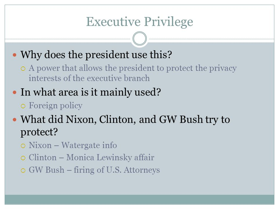 Executive Privilege Why does the president use this?  A power that allows the president to protect the privacy interests of the executive branch In w