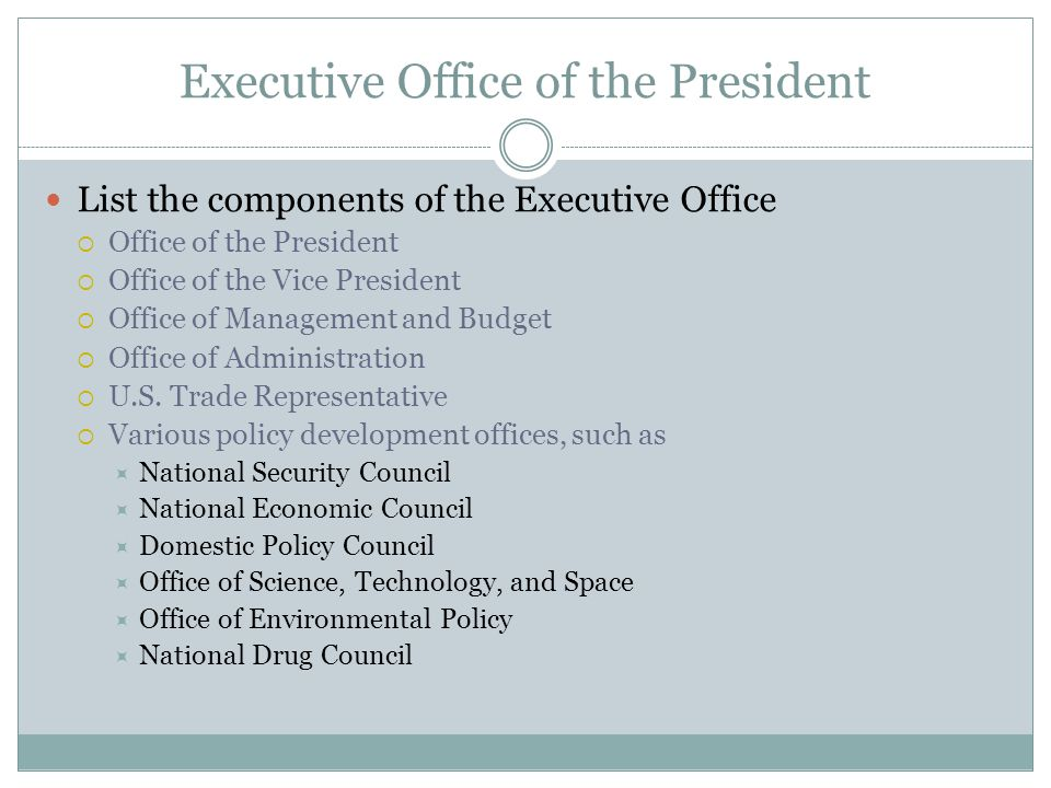 Executive Office of the President List the components of the Executive Office  Office of the President  Office of the Vice President  Office of Man