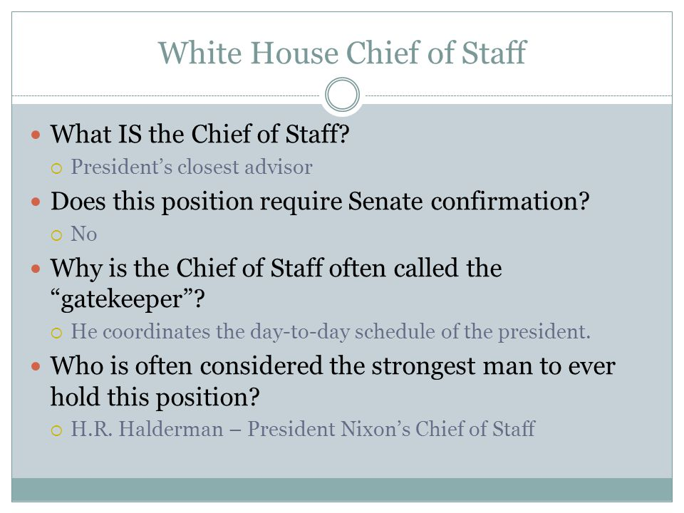 White House Chief of Staff What IS the Chief of Staff?  President's closest advisor Does this position require Senate confirmation?  No Why is the C