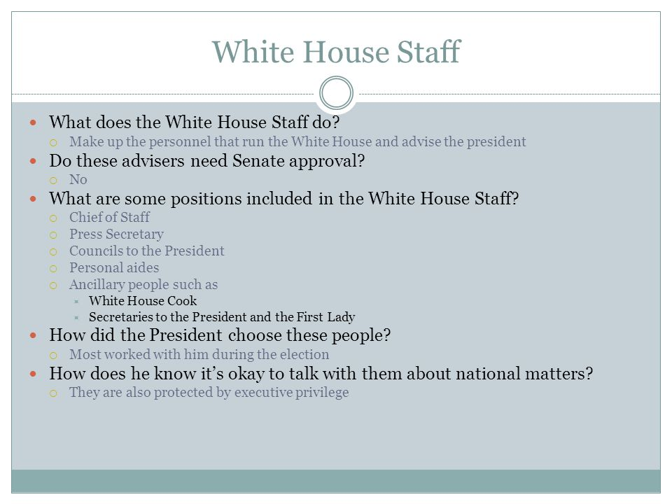 White House Staff What does the White House Staff do?  Make up the personnel that run the White House and advise the president Do these advisers need
