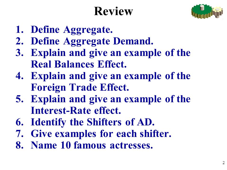 Review 1.Define Aggregate. 2.Define Aggregate Demand. 3.Explain and give an example of the Real Balances Effect. 4.Explain and give an example of the