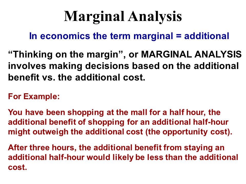 "Marginal Analysis In economics the term marginal = additional ""Thinking on the margin"", or MARGINAL ANALYSIS involves making decisions based on the ad"