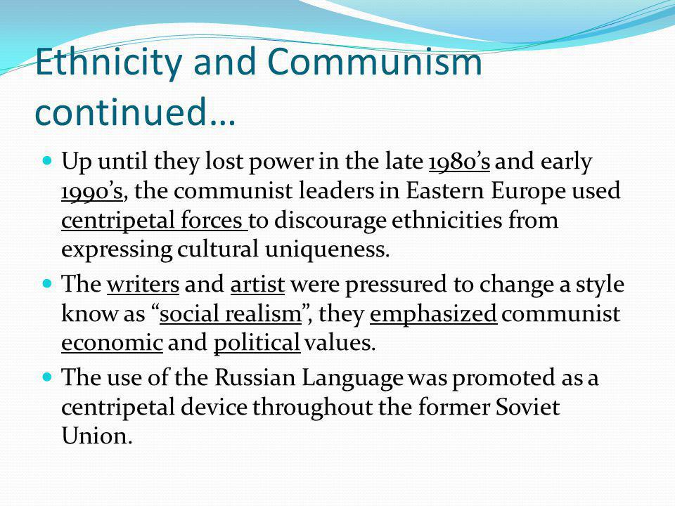 Ethnicity and Communism continued… Up until they lost power in the late 1980's and early 1990's, the communist leaders in Eastern Europe used centripetal forces to discourage ethnicities from expressing cultural uniqueness.
