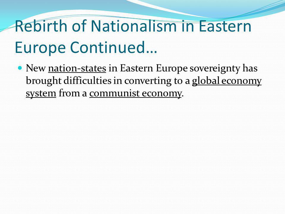 Rebirth of Nationalism in Eastern Europe Continued… New nation-states in Eastern Europe sovereignty has brought difficulties in converting to a global economy system from a communist economy.