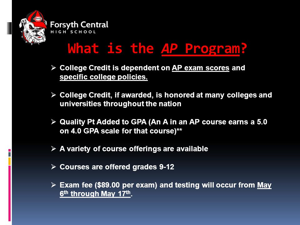 For more information…  AP Central – http://apcentral.collegeboard.com http://apcentral.collegeboard.com  College & University AP Credit Policies – http://apps.collegeboard.com/apcreditpolicy/index.jsp http://apps.collegeboard.com/apcreditpolicy/index.jsp  AP Student Resources – www.collegeboard.com/?student www.collegeboard.com/?student  AP Parent Resources – http://www.collegeboard.com/parents/