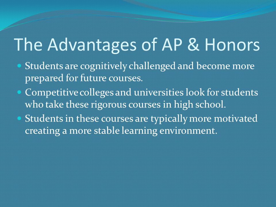 The Advantages of AP & Honors Students are cognitively challenged and become more prepared for future courses. Competitive colleges and universities l