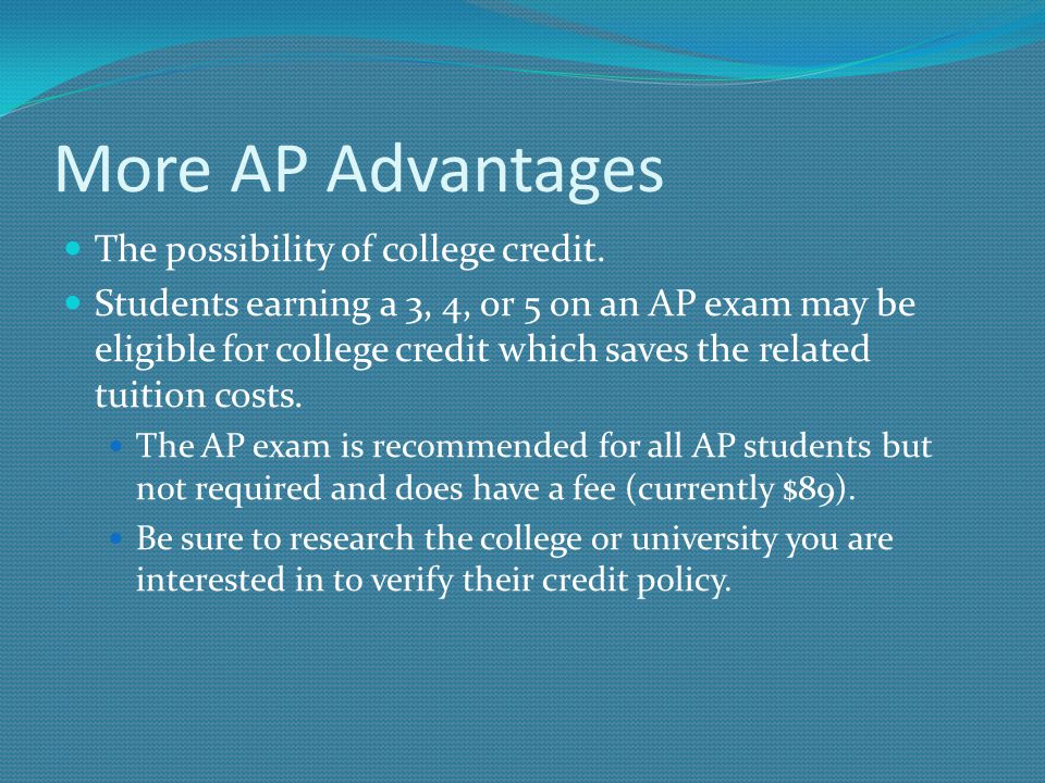 More AP Advantages The possibility of college credit. Students earning a 3, 4, or 5 on an AP exam may be eligible for college credit which saves the r