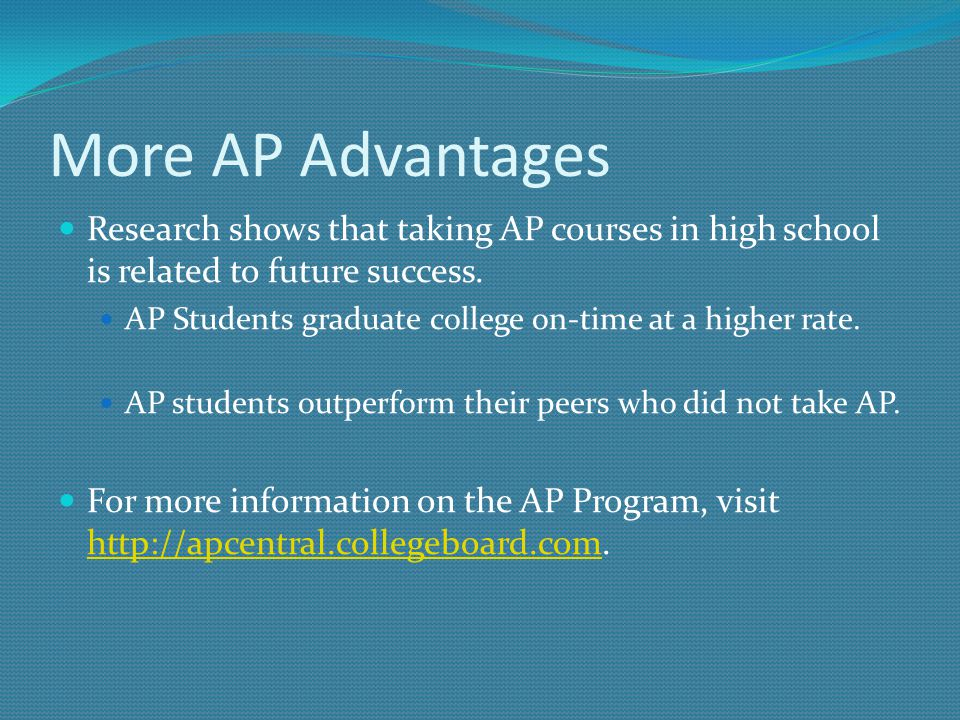 More AP Advantages Research shows that taking AP courses in high school is related to future success. AP Students graduate college on-time at a higher