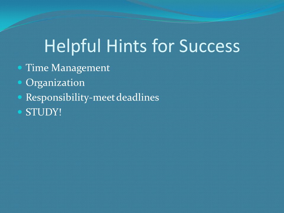 Helpful Hints for Success Time Management Organization Responsibility-meet deadlines STUDY!