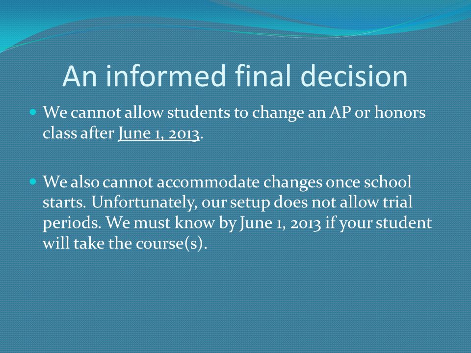 An informed final decision We cannot allow students to change an AP or honors class after June 1, 2013. We also cannot accommodate changes once school
