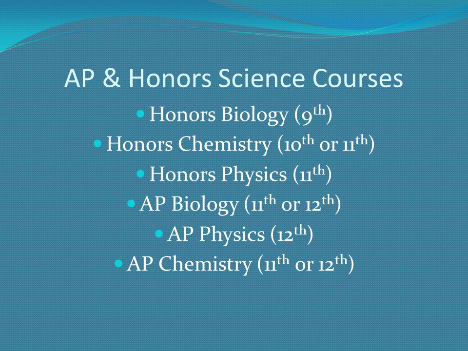 AP & Honors Science Courses Honors Biology (9 th ) Honors Chemistry (10 th or 11 th ) Honors Physics (11 th ) AP Biology (11 th or 12 th ) AP Physics