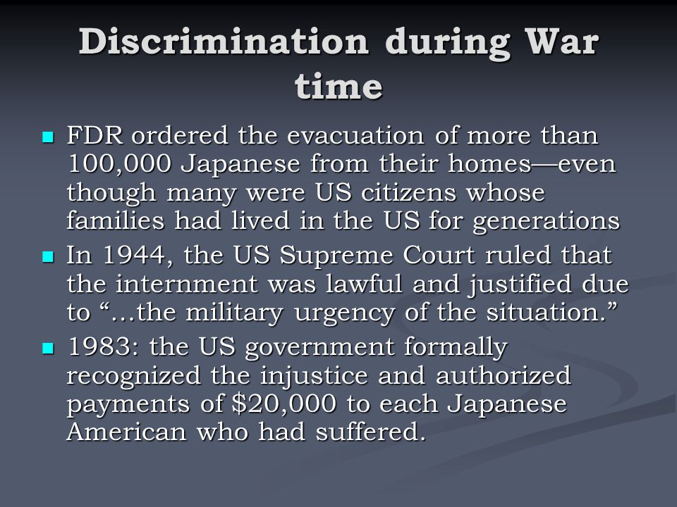 Discrimination during War time FDR ordered the evacuation of more than 100,000 Japanese from their homes—even though many were US citizens whose families had lived in the US for generations FDR ordered the evacuation of more than 100,000 Japanese from their homes—even though many were US citizens whose families had lived in the US for generations In 1944, the US Supreme Court ruled that the internment was lawful and justified due to …the military urgency of the situation. In 1944, the US Supreme Court ruled that the internment was lawful and justified due to …the military urgency of the situation. 1983: the US government formally recognized the injustice and authorized payments of $20,000 to each Japanese American who had suffered.