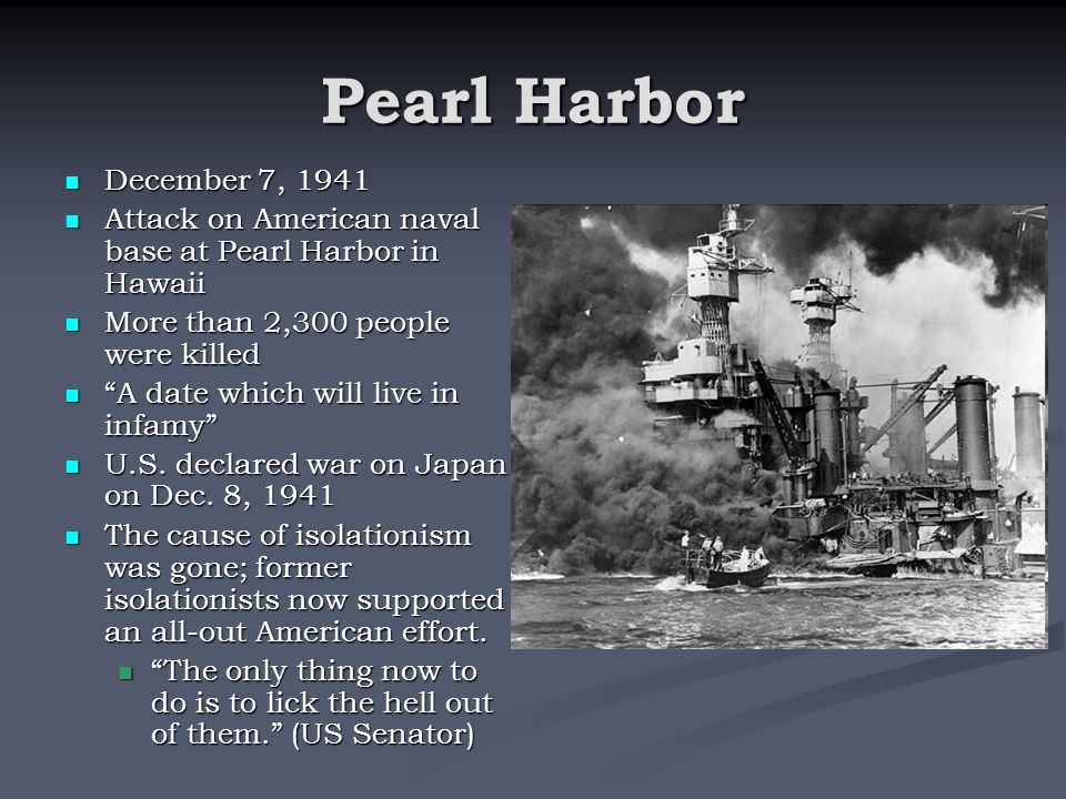 Pearl Harbor December 7, 1941 December 7, 1941 Attack on American naval base at Pearl Harbor in Hawaii Attack on American naval base at Pearl Harbor in Hawaii More than 2,300 people were killed More than 2,300 people were killed A date which will live in infamy A date which will live in infamy U.S.