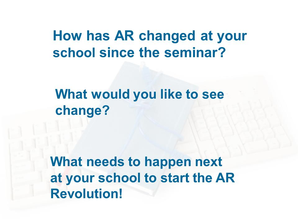 How has AR changed at your school since the seminar.