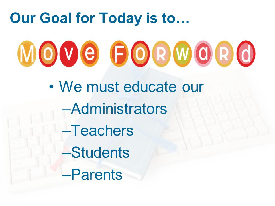 Our Goal for Today is to… We must educate our –Administrators –Teachers –Students –Parents