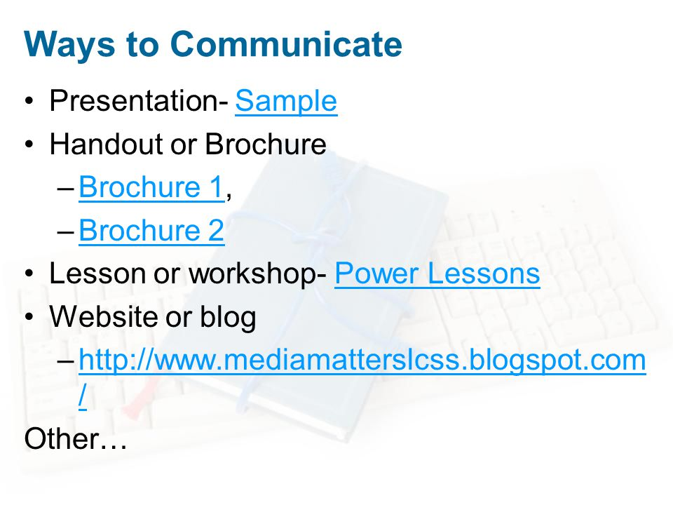 Ways to Communicate Presentation- SampleSample Handout or Brochure –Brochure 1,Brochure 1 –Brochure 2Brochure 2 Lesson or workshop- Power LessonsPower Lessons Website or blog –http://www.mediamatterslcss.blogspot.com /http://www.mediamatterslcss.blogspot.com / Other…