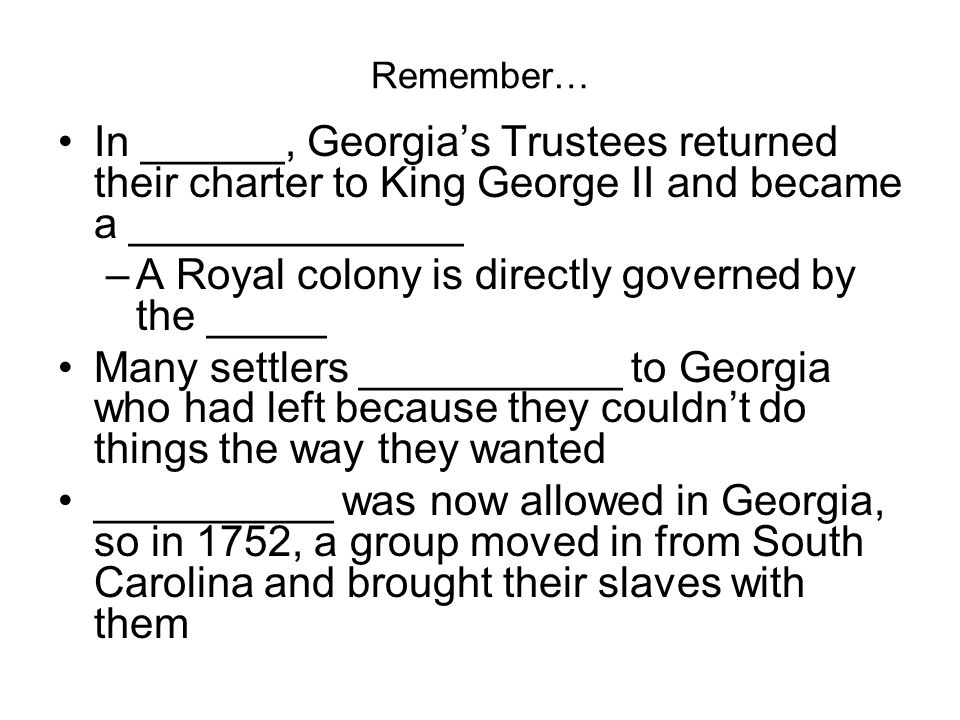 Remember… In ______, Georgia's Trustees returned their charter to King George II and became a ______________ –A Royal colony is directly governed by the _____ Many settlers ___________ to Georgia who had left because they couldn't do things the way they wanted __________ was now allowed in Georgia, so in 1752, a group moved in from South Carolina and brought their slaves with them