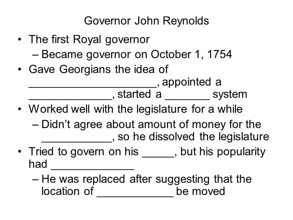 Governor John Reynolds The first Royal governor –Became governor on October 1, 1754 Gave Georgians the idea of ____________________, appointed a _____________, started a _______ system Worked well with the legislature for a while –Didn't agree about amount of money for the ___________, so he dissolved the legislature Tried to govern on his _____, but his popularity had _____________ –He was replaced after suggesting that the location of ____________ be moved