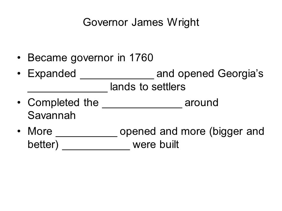 Governor James Wright Became governor in 1760 Expanded ____________ and opened Georgia's _____________ lands to settlers Completed the _____________ around Savannah More __________ opened and more (bigger and better) ___________ were built