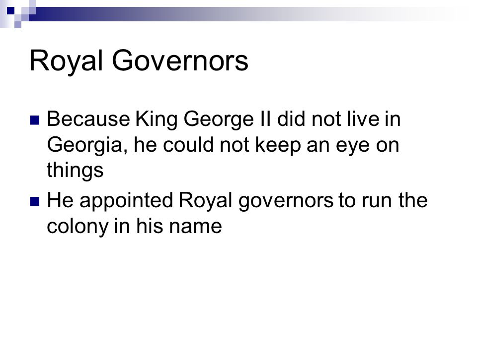 Royal Governors Because King George II did not live in Georgia, he could not keep an eye on things He appointed Royal governors to run the colony in his name