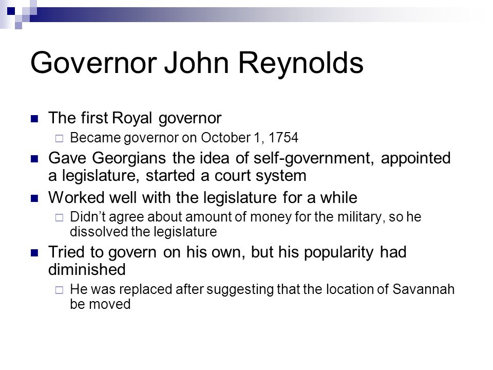 Governor John Reynolds The first Royal governor  Became governor on October 1, 1754 Gave Georgians the idea of self-government, appointed a legislatu