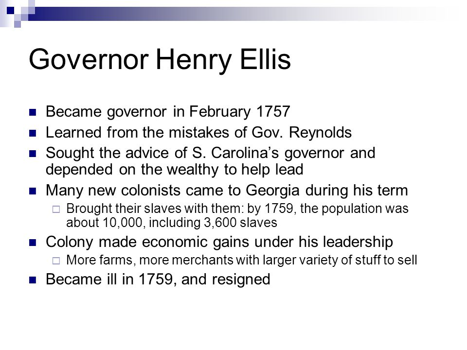 Governor Henry Ellis Became governor in February 1757 Learned from the mistakes of Gov. Reynolds Sought the advice of S. Carolina's governor and depen