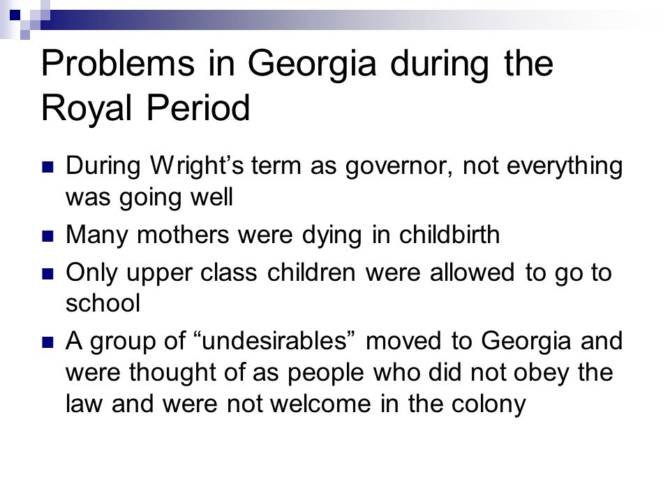 Problems in Georgia during the Royal Period During Wright's term as governor, not everything was going well Many mothers were dying in childbirth Only upper class children were allowed to go to school A group of undesirables moved to Georgia and were thought of as people who did not obey the law and were not welcome in the colony