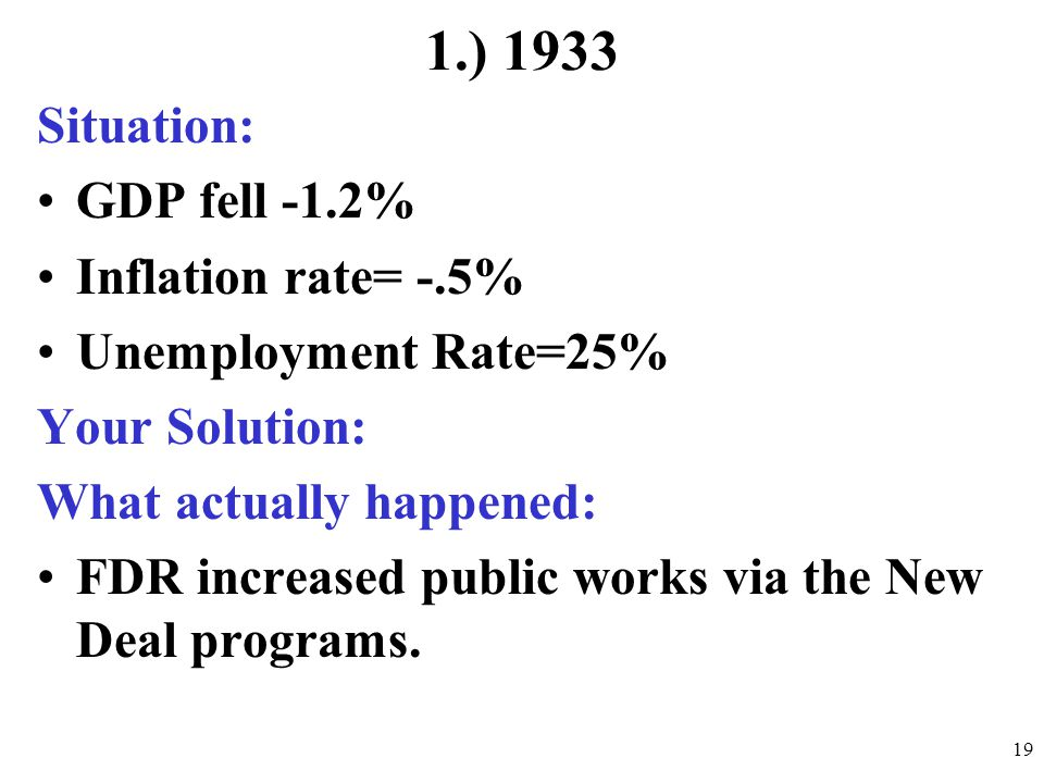 1.) 1933 Situation: GDP fell -1.2% Inflation rate= -.5% Unemployment Rate=25% Your Solution: What actually happened: FDR increased public works via th