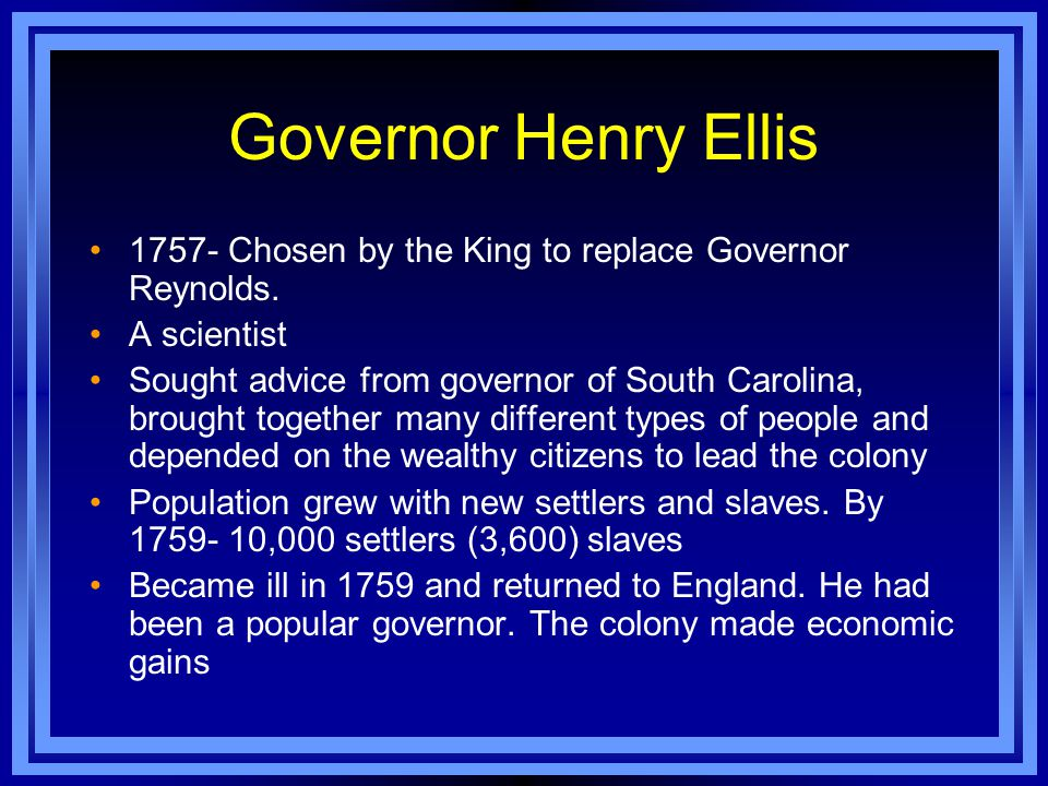 Governor Henry Ellis 1757- Chosen by the King to replace Governor Reynolds. A scientist Sought advice from governor of South Carolina, brought togethe