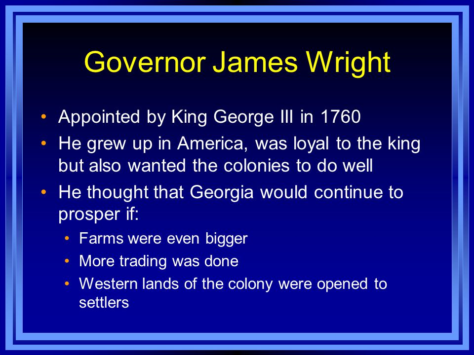 Governor James Wright Appointed by King George III in 1760 He grew up in America, was loyal to the king but also wanted the colonies to do well He tho
