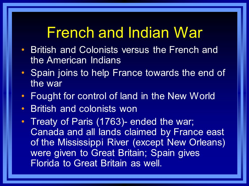 French and Indian War British and Colonists versus the French and the American Indians Spain joins to help France towards the end of the war Fought fo