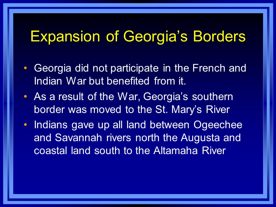 Expansion of Georgia's Borders Georgia did not participate in the French and Indian War but benefited from it. As a result of the War, Georgia's south
