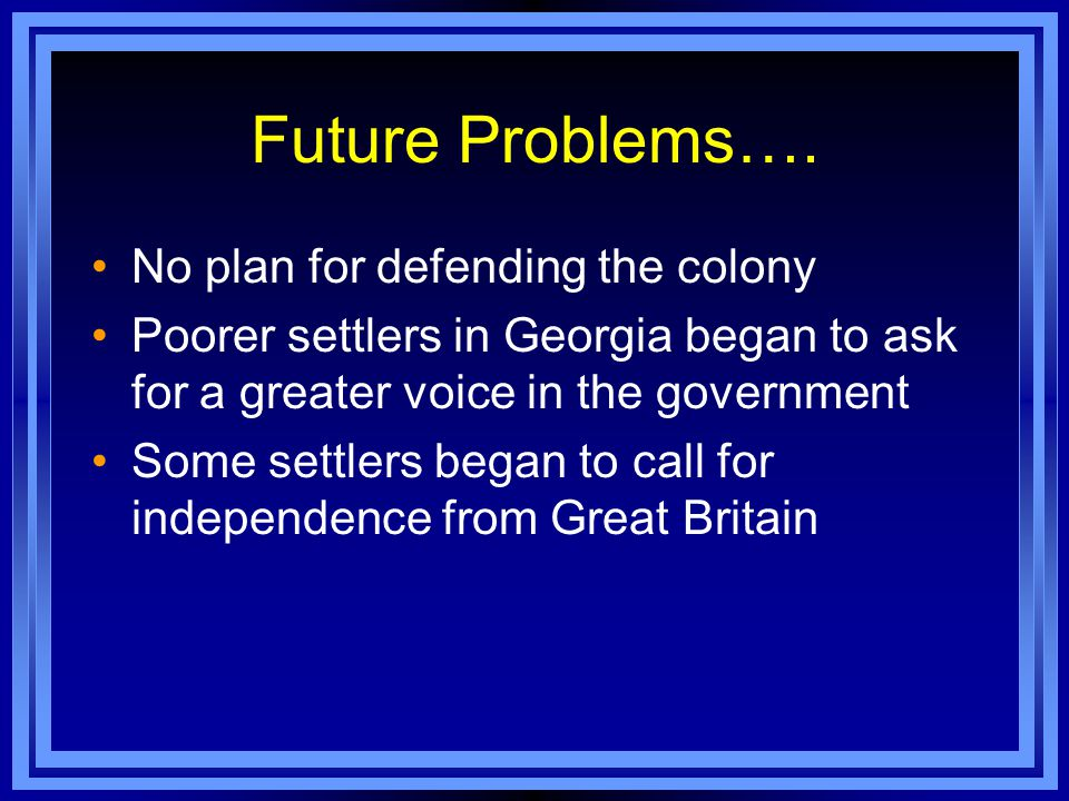 Future Problems…. No plan for defending the colony Poorer settlers in Georgia began to ask for a greater voice in the government Some settlers began t